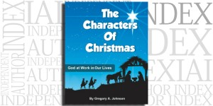 The Characters of Christmas: God at Work in Our Lives by Gregory A. Johnson on the Independent Author Index