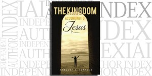 The Kingdom According to Jesus by Gregory A. Johnson on the Independent Author Index