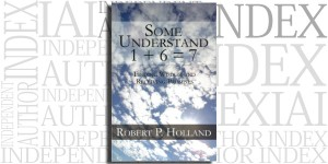 Some Understand 1 + 6 = 7 by Robert P. Holland on the Independent Author Index