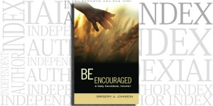 Be Encouraged: A Daily Devotional, Volume 1 by Gregory A. Johnson on the Independent Author Index