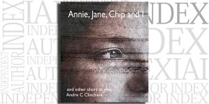 Annie, Jane, Chip and I And other short stories by Andre Clinchant on the Independent Author Index