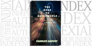 The Road to Astroworld by Charles Harvey on the Independent Author Index