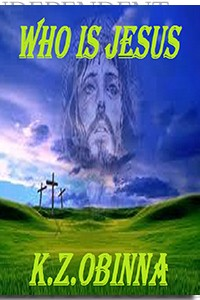 Who is Jesus? by K. Z. Obinna on the Independent Author Index