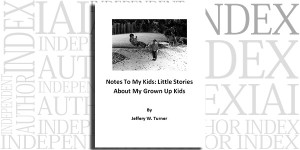 Notes To My Kids: Little Stories About My Grown Up Kids by Jeffery W. Turner on the Independent Author Index
